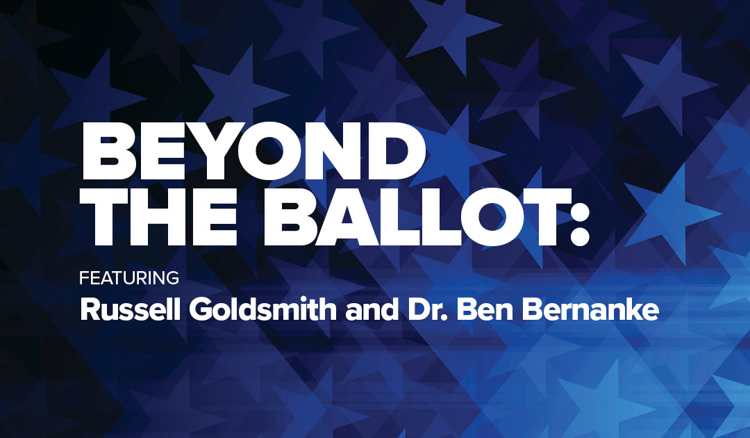 Beyond The Ballot: featuring Russell Goldsmith and Dr. Ben Bernanke